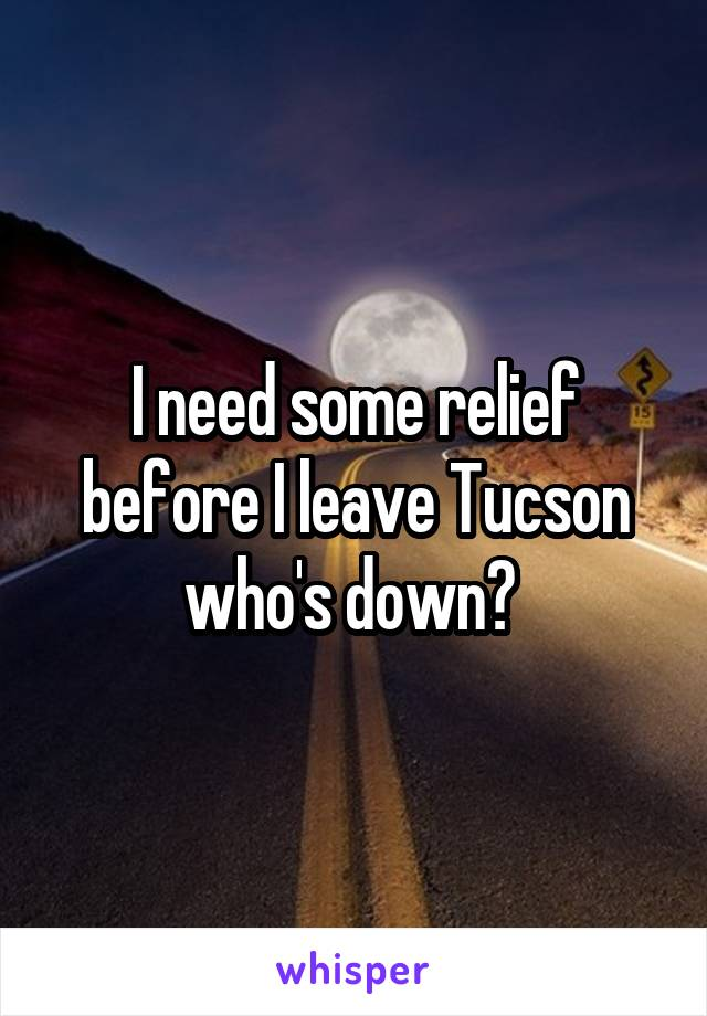I need some relief before I leave Tucson who's down?