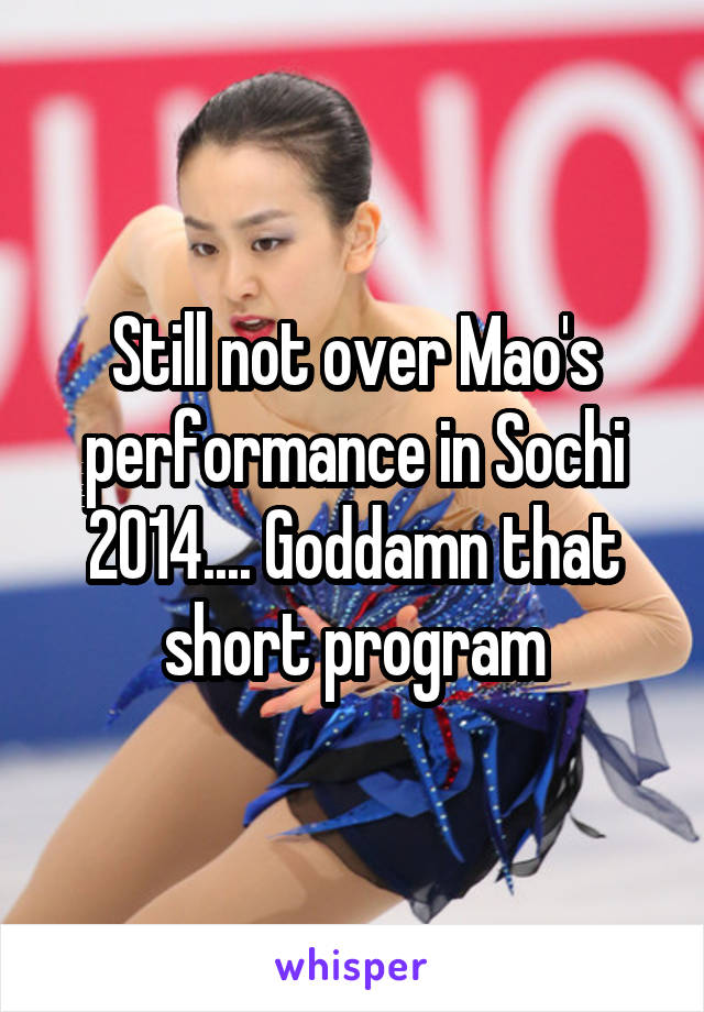 Still not over Mao's performance in Sochi 2014.... Goddamn that short program