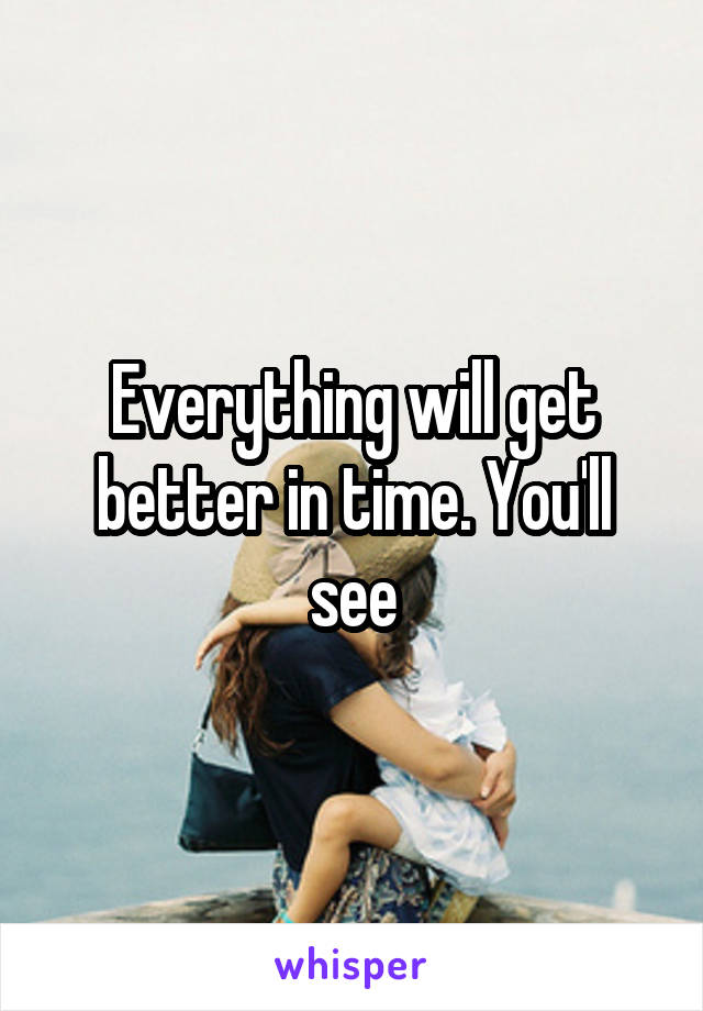 Everything will get better in time. You'll see