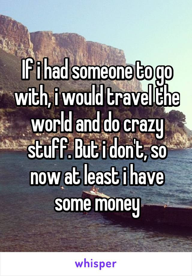 If i had someone to go with, i would travel the world and do crazy stuff. But i don't, so now at least i have some money