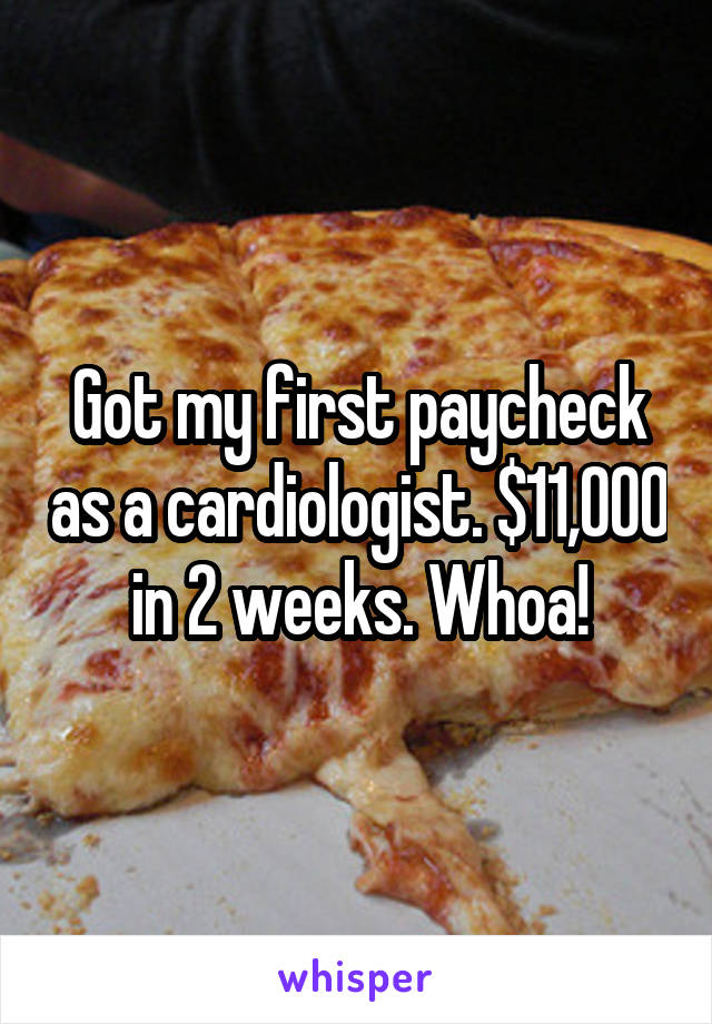Got my first paycheck as a cardiologist. $11,000 in 2 weeks. Whoa!