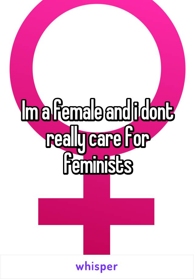 Im a female and i dont really care for feminists