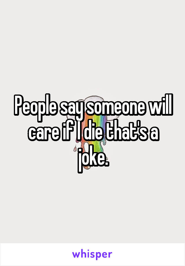 People say someone will care if I die that's a joke.