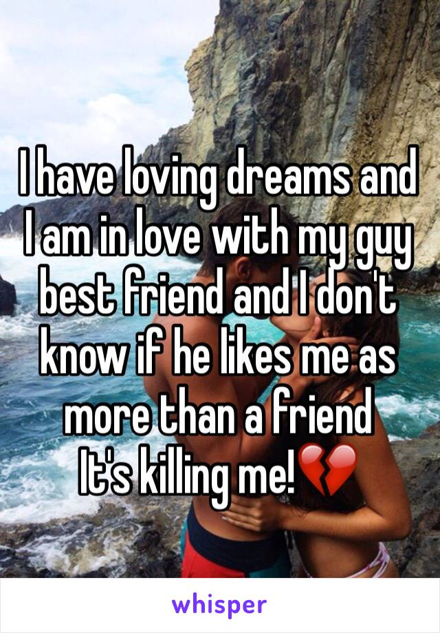 I have loving dreams and I am in love with my guy best friend and I don't know if he likes me as more than a friend  It's killing me!💔
