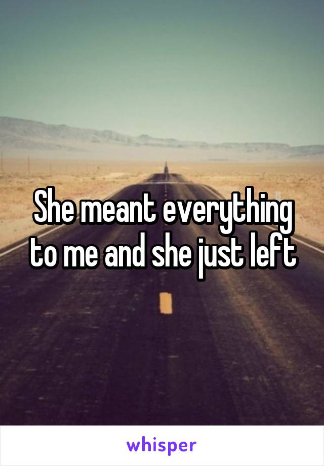 She meant everything to me and she just left