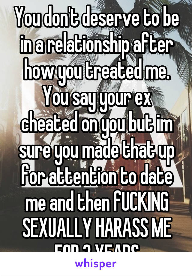 You don't deserve to be in a relationship after how you treated me. You say your ex cheated on you but im sure you made that up for attention to date me and then fUCKING SEXUALLY HARASS ME FOR 3 YEARS