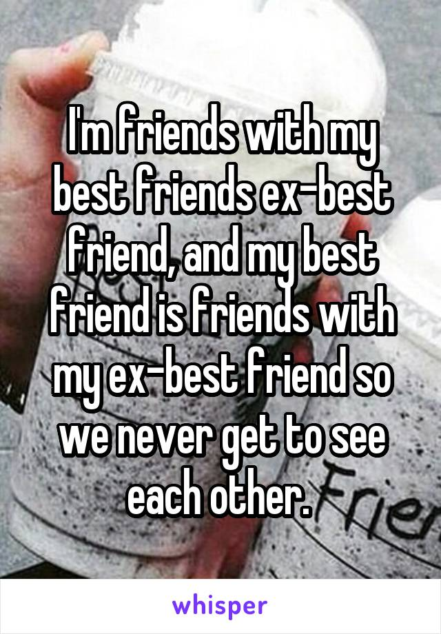 I'm friends with my best friends ex-best friend, and my best friend is friends with my ex-best friend so we never get to see each other.
