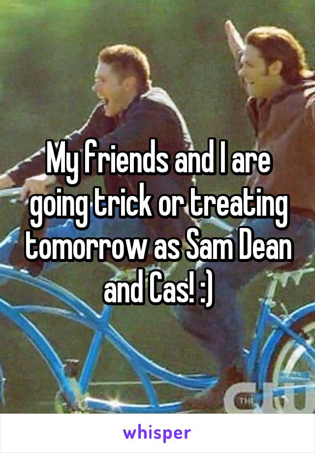 My friends and I are going trick or treating tomorrow as Sam Dean and Cas! :)