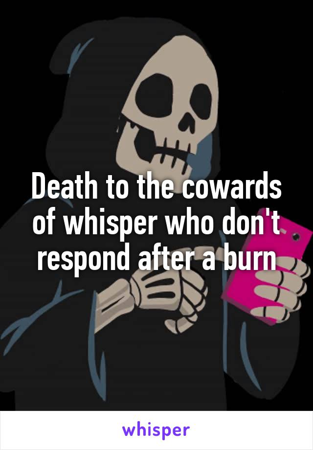 Death to the cowards of whisper who don't respond after a burn