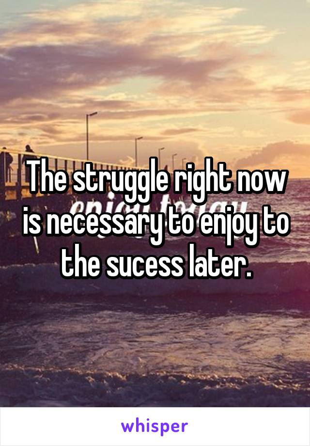 The struggle right now is necessary to enjoy to the sucess later.