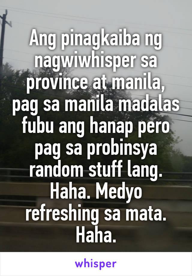 Ang pinagkaiba ng nagwiwhisper sa province at manila, pag sa manila madalas fubu ang hanap pero pag sa probinsya random stuff lang. Haha. Medyo refreshing sa mata. Haha.