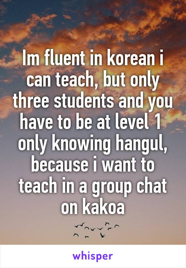 Im fluent in korean i can teach, but only three students and you have to be at level 1  only knowing hangul, because i want to teach in a group chat on kakoa