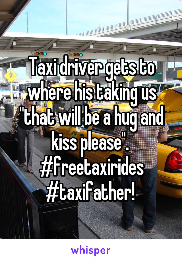 """Taxi driver gets to where his taking us """"that will be a hug and kiss please"""".  #freetaxirides #taxifather!"""