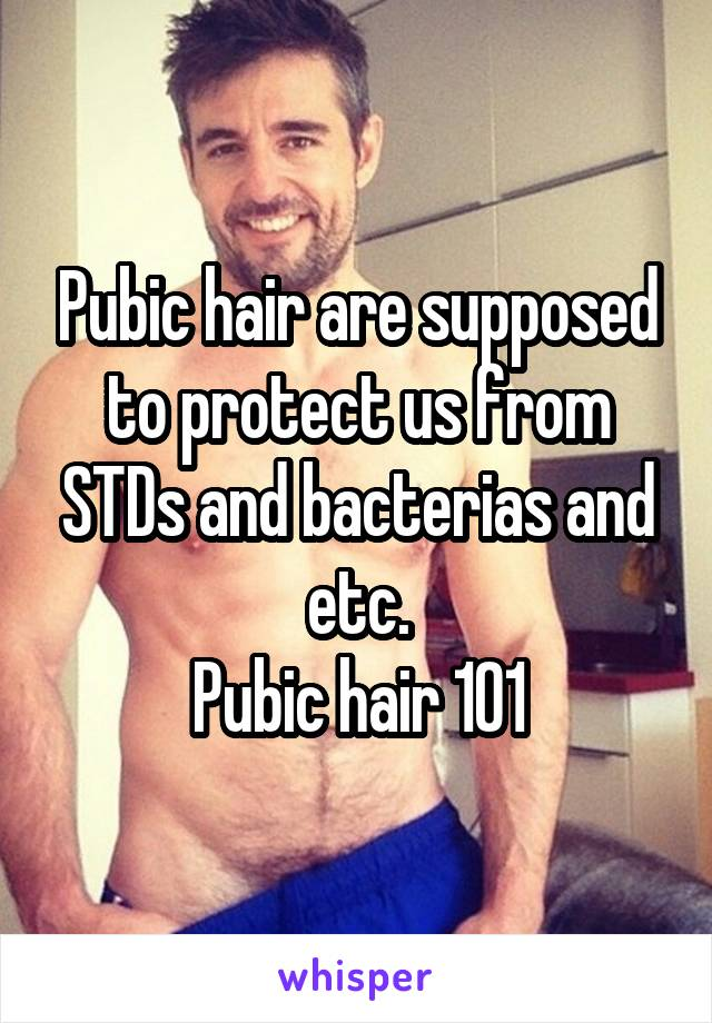 Pubic hair are supposed to protect us from STDs and bacterias and etc. Pubic hair 101