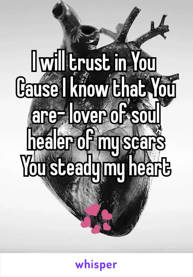 I will trust in You  Cause I know that You are- lover of soul healer of my scars You steady my heart  💞