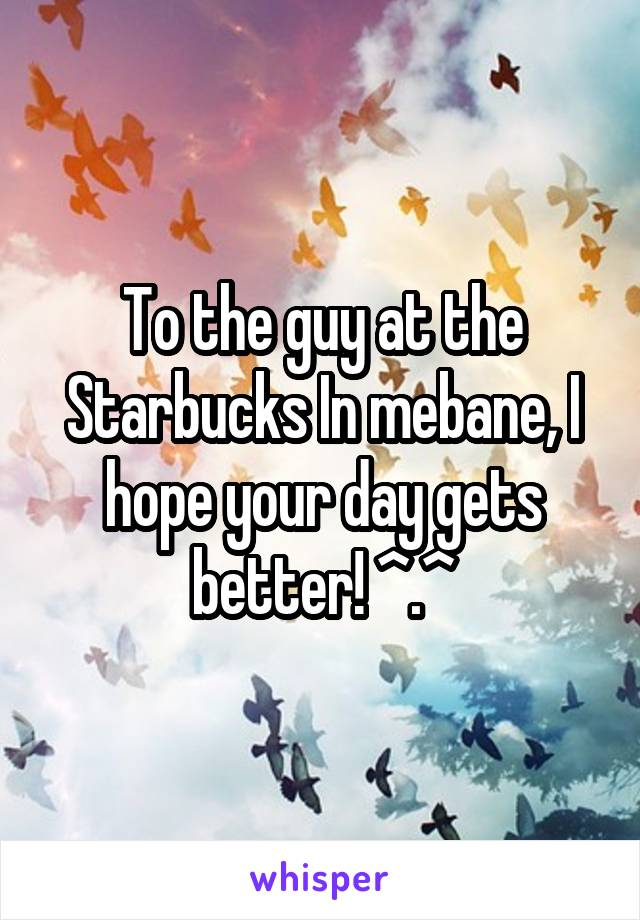 To the guy at the Starbucks In mebane, I hope your day gets better! ^.^