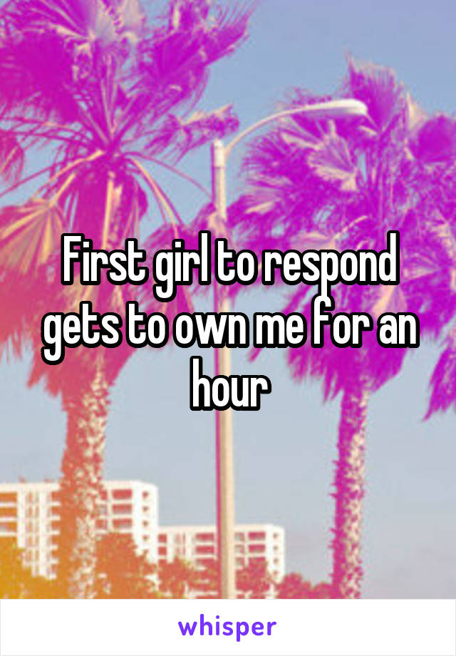 First girl to respond gets to own me for an hour