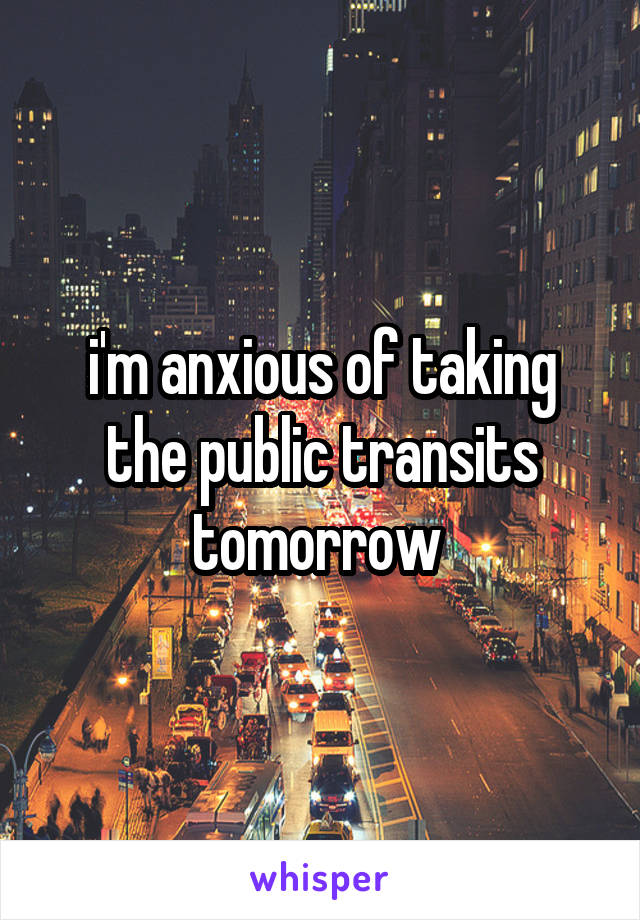 i'm anxious of taking the public transits tomorrow
