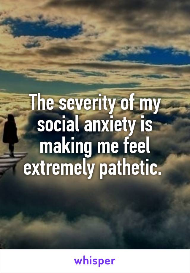 The severity of my social anxiety is making me feel extremely pathetic.