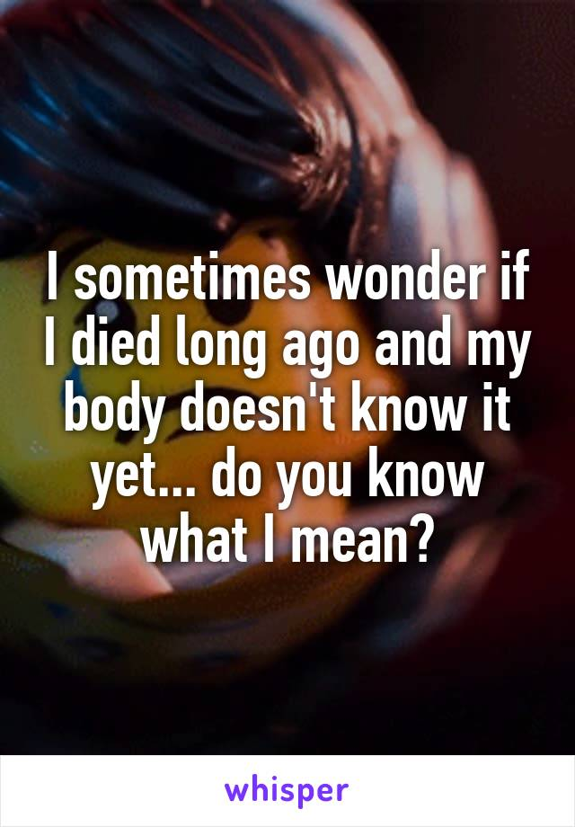 I sometimes wonder if I died long ago and my body doesn't know it yet... do you know what I mean?