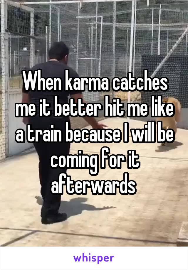 When karma catches me it better hit me like a train because I will be coming for it afterwards