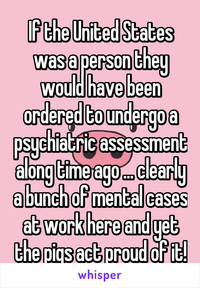 If the United States was a person they would have been ordered to undergo a psychiatric assessment along time ago ... clearly a bunch of mental cases at work here and yet the pigs act proud of it!