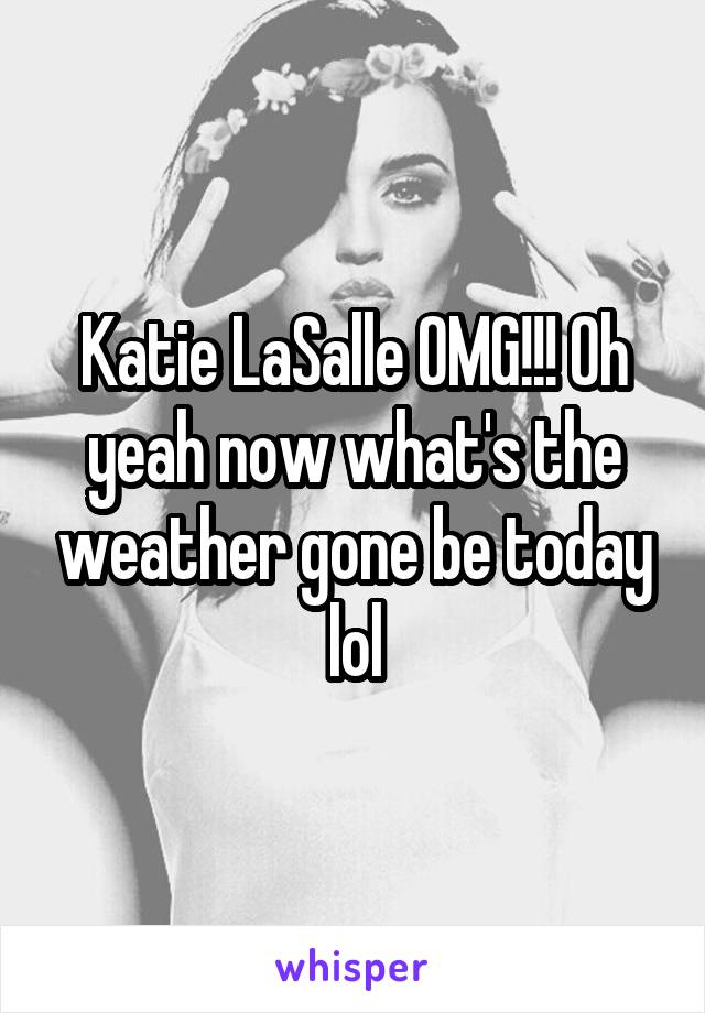 Katie LaSalle OMG!!! Oh yeah now what's the weather gone be today lol