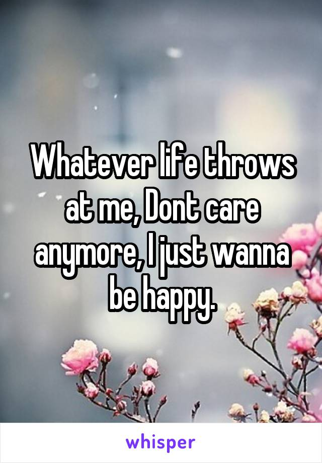Whatever life throws at me, Dont care anymore, I just wanna be happy.