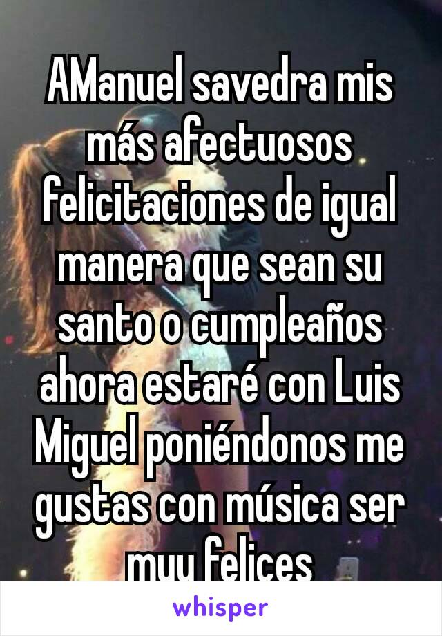 AManuel savedra mis más afectuosos felicitaciones de igual manera que sean su santo o cumpleaños ahora estaré con Luis Miguel poniéndonos me gustas con música ser muy felices