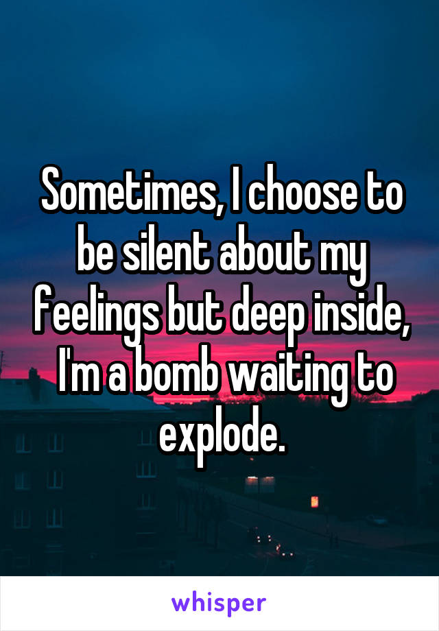 Sometimes, I choose to be silent about my feelings but deep inside,  I'm a bomb waiting to explode.