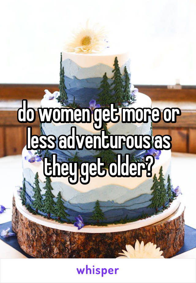 do women get more or less adventurous as they get older?