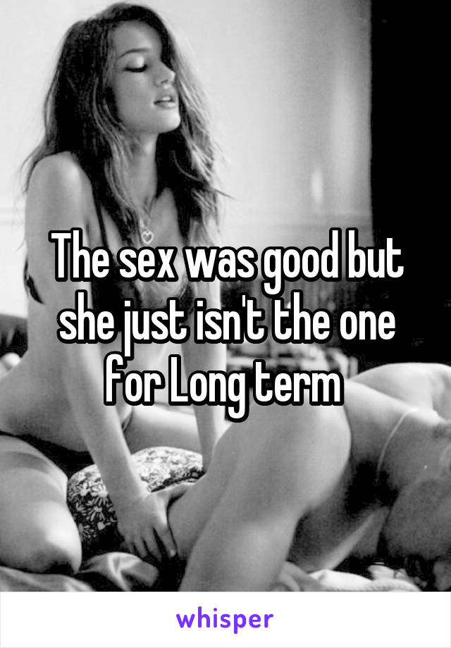 The sex was good but she just isn't the one for Long term