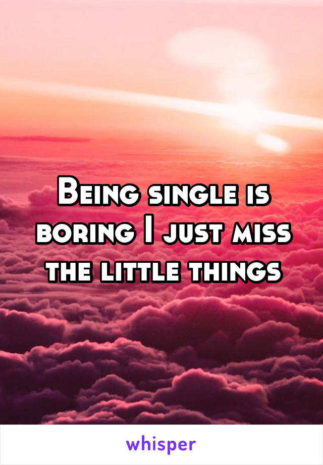Being single is boring I just miss the little things