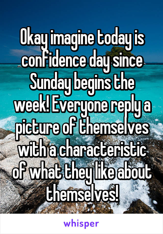 Okay imagine today is confidence day since Sunday begins the week! Everyone reply a picture of themselves with a characteristic of what they like about themselves!