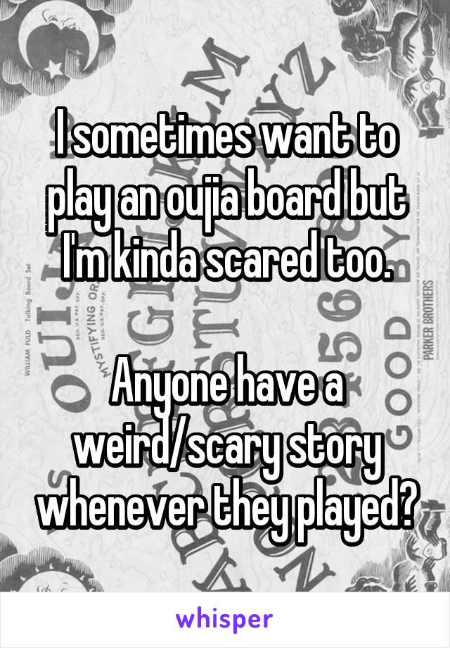 I sometimes want to play an oujia board but I'm kinda scared too.  Anyone have a weird/scary story whenever they played?