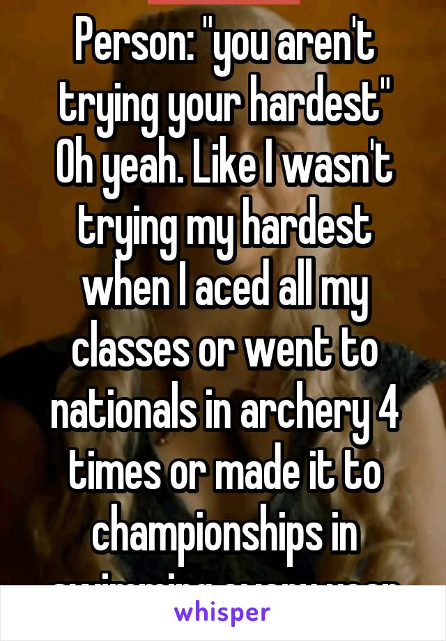 "Person: ""you aren't trying your hardest"" Oh yeah. Like I wasn't trying my hardest when I aced all my classes or went to nationals in archery 4 times or made it to championships in swimming every year"