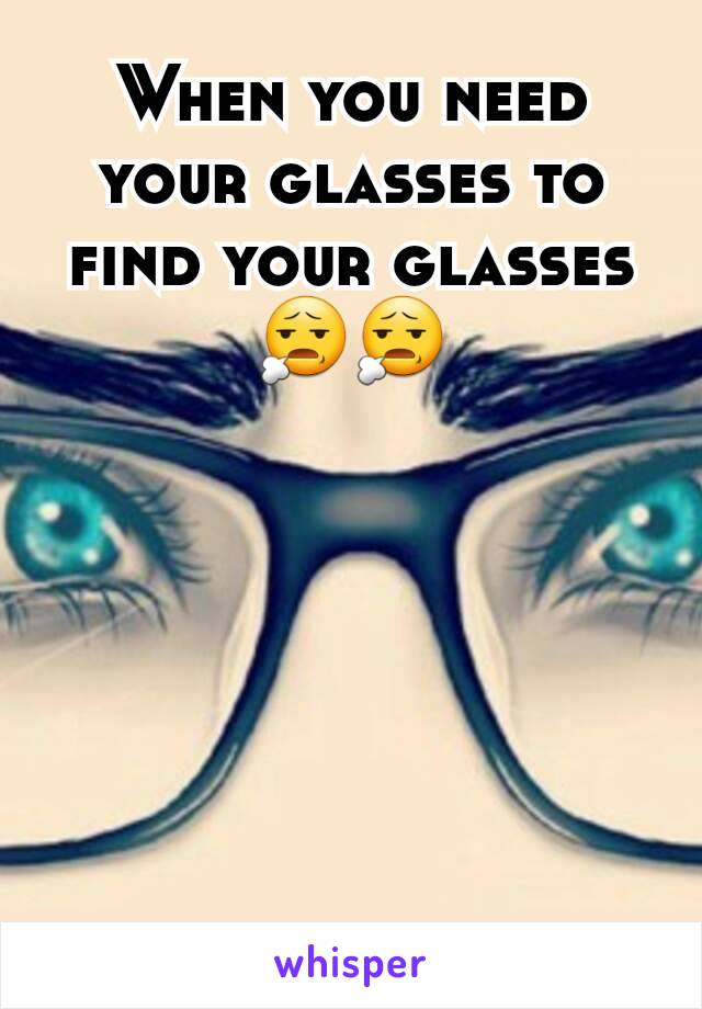 When you need your glasses to find your glasses 😧😧