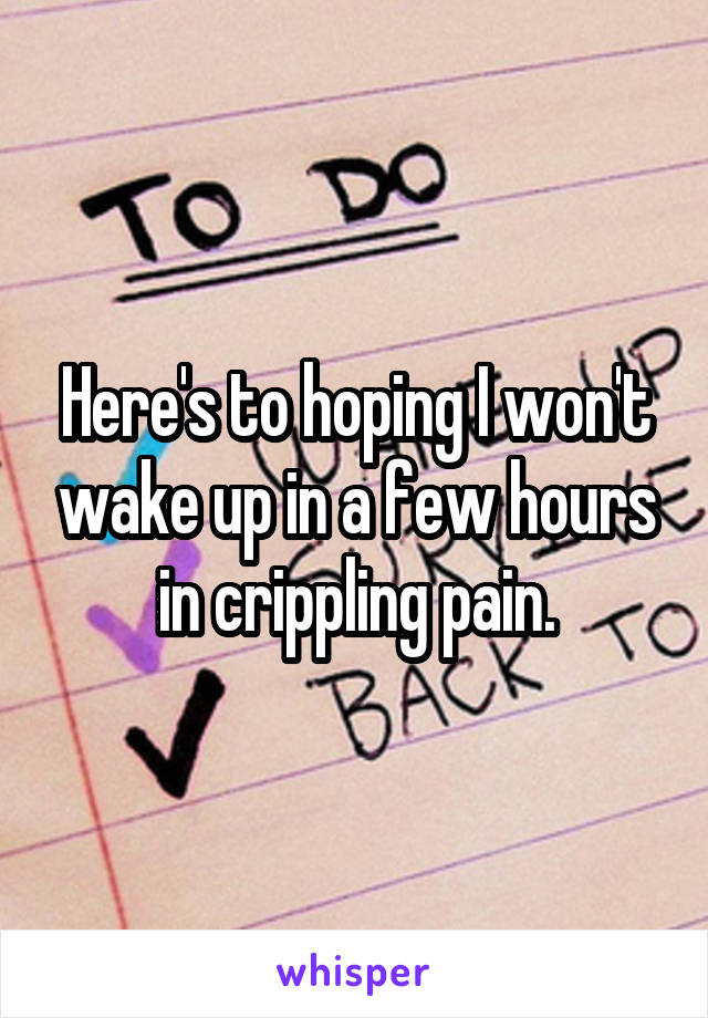 Here's to hoping I won't wake up in a few hours in crippling pain.
