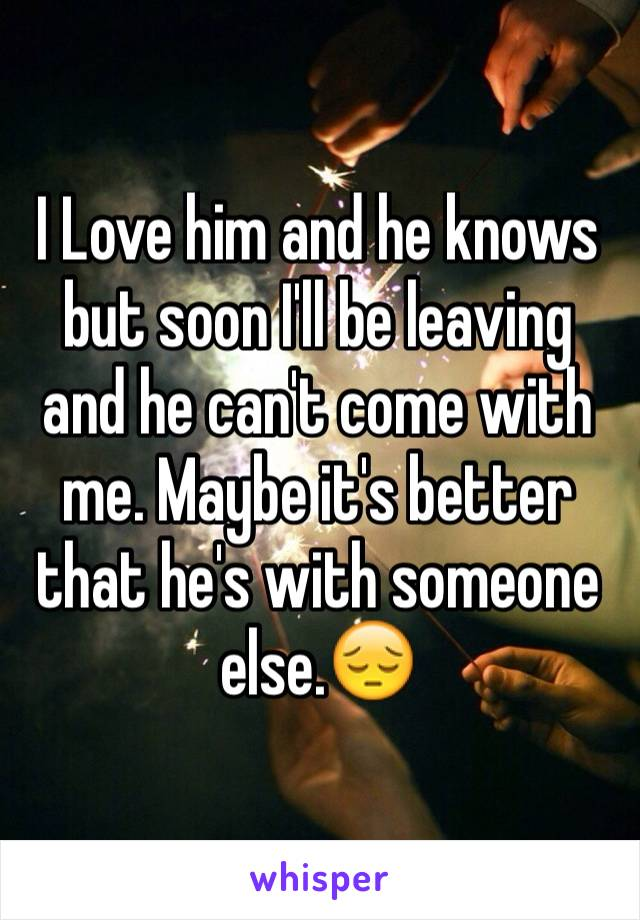 I Love him and he knows but soon I'll be leaving and he can't come with me. Maybe it's better that he's with someone else.😔