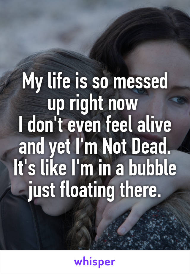 My life is so messed up right now  I don't even feel alive and yet I'm Not Dead. It's like I'm in a bubble just floating there.