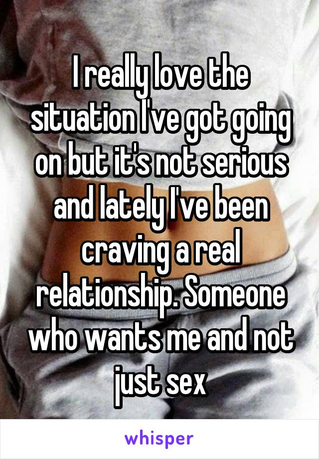 I really love the situation I've got going on but it's not serious and lately I've been craving a real relationship. Someone who wants me and not just sex