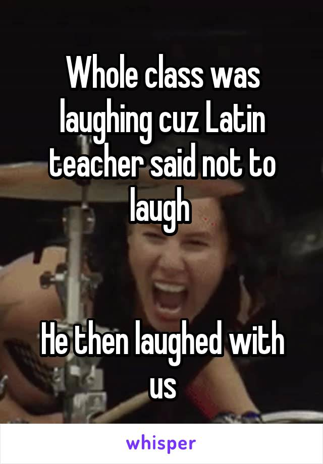 Whole class was laughing cuz Latin teacher said not to laugh    He then laughed with us