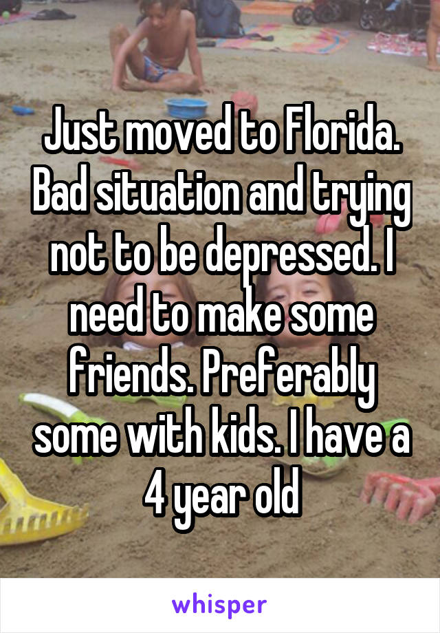 Just moved to Florida. Bad situation and trying not to be depressed. I need to make some friends. Preferably some with kids. I have a 4 year old