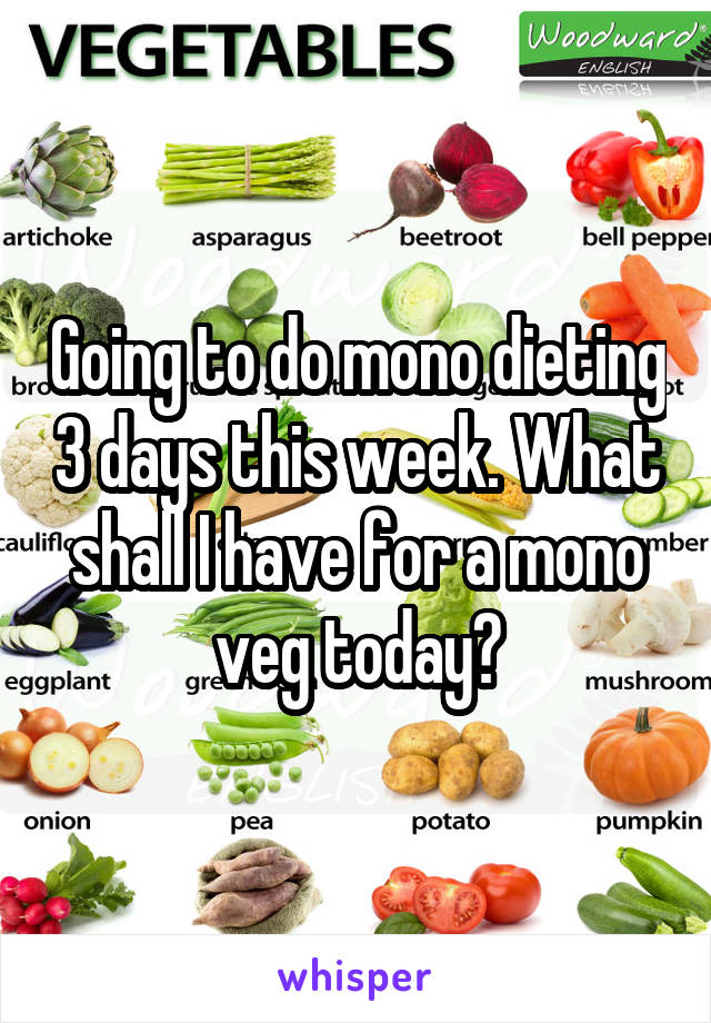 Going to do mono dieting 3 days this week. What shall I have for a mono veg today?