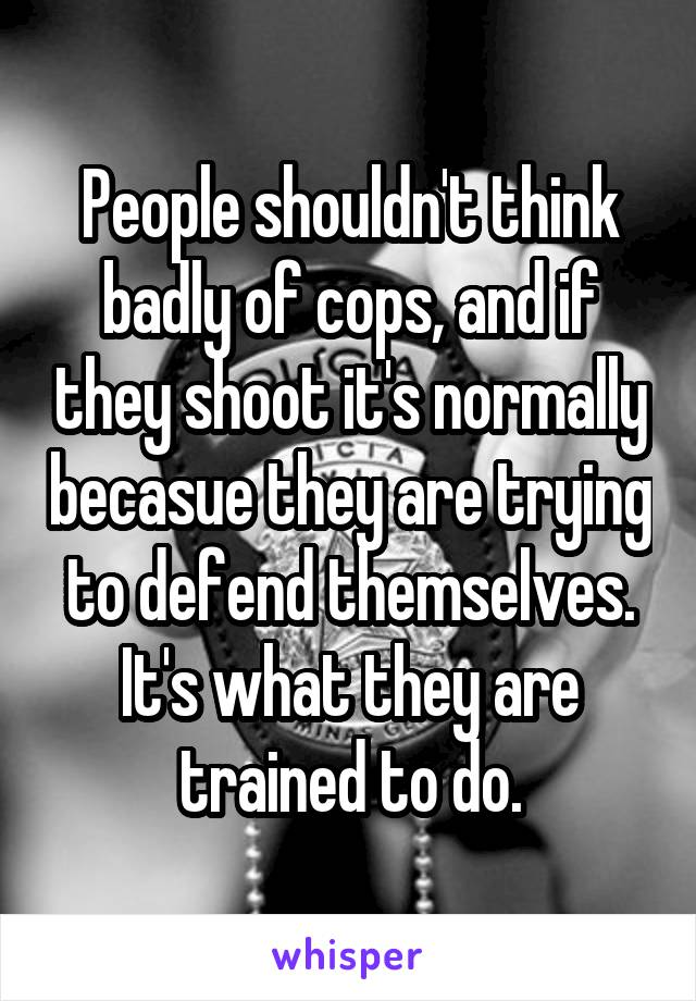 People shouldn't think badly of cops, and if they shoot it's normally becasue they are trying to defend themselves. It's what they are trained to do.