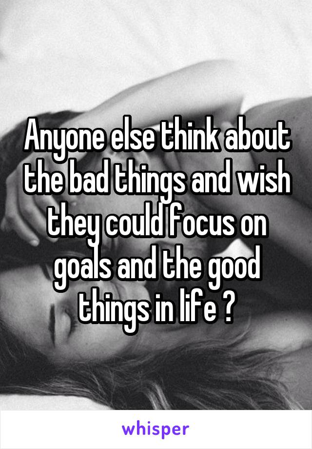 Anyone else think about the bad things and wish they could focus on goals and the good things in life ?