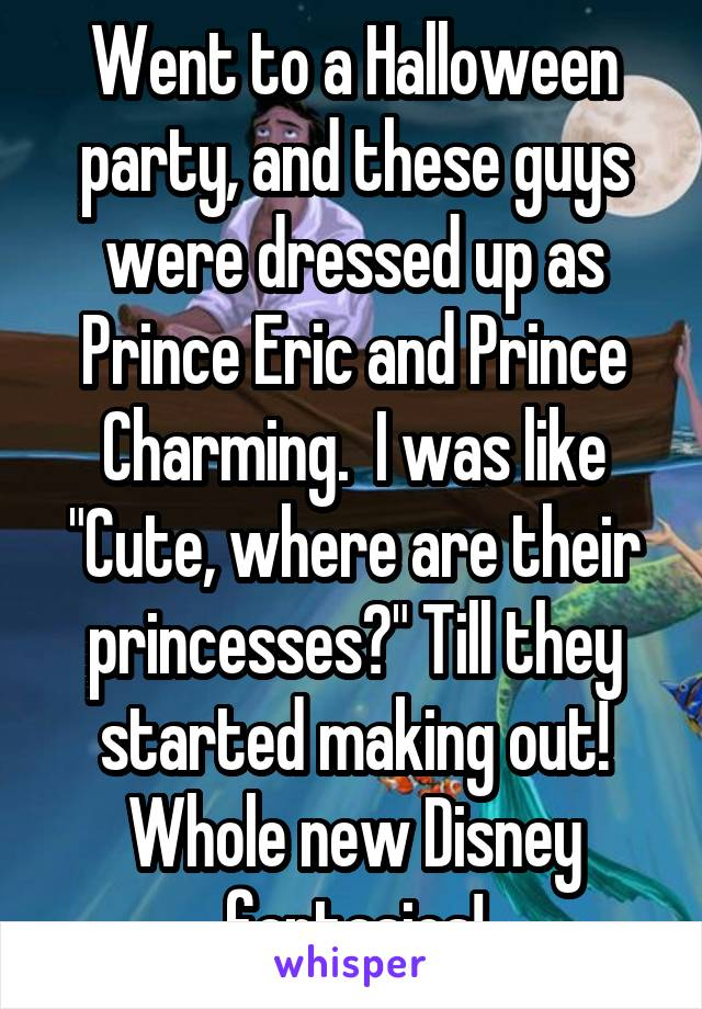 """Went to a Halloween party, and these guys were dressed up as Prince Eric and Prince Charming.  I was like """"Cute, where are their princesses?"""" Till they started making out! Whole new Disney fantasies!"""