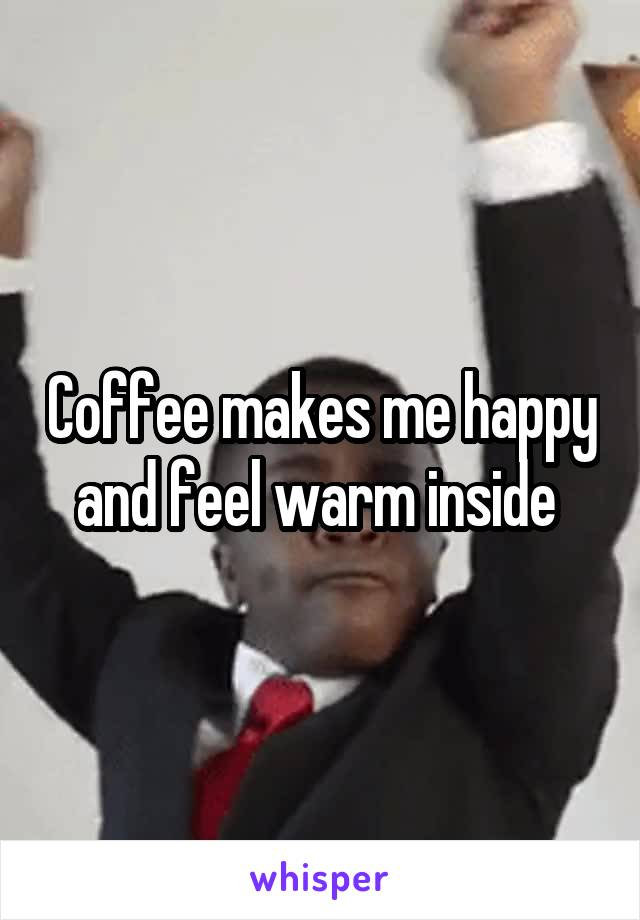 Coffee makes me happy and feel warm inside