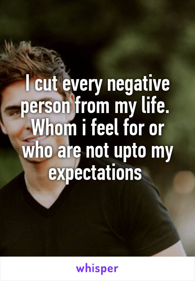 I cut every negative person from my life.  Whom i feel for or who are not upto my expectations