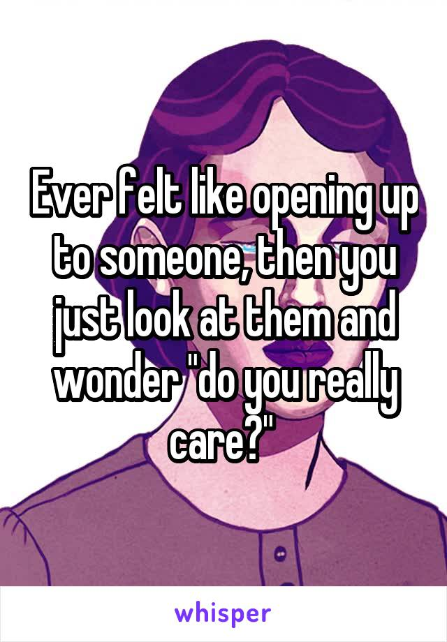 "Ever felt like opening up to someone, then you just look at them and wonder ""do you really care?"""